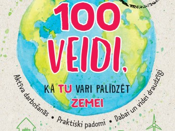 Tīrākai videi un pašu priekam – 100 veidi kā palīdzēt Zemei